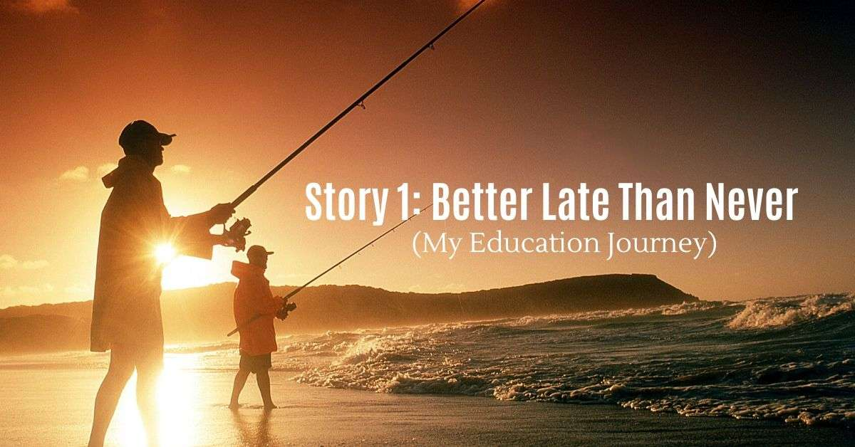 Story 1: Better Late Than Never (My Education Journey)
