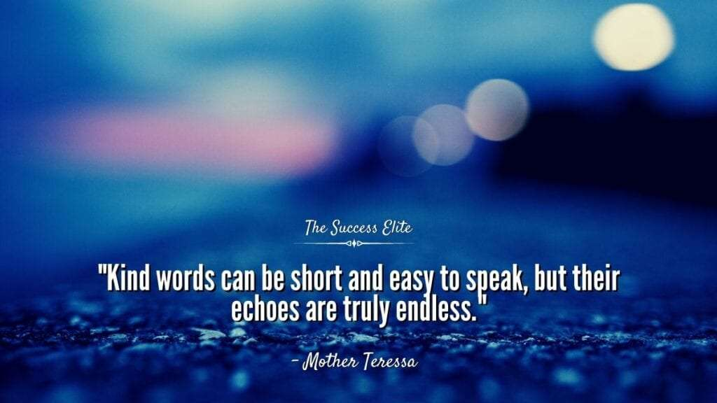 kind words are short and easy to speak, but their echoes are true- Mother Teressa. Things You Didn't Know About The Power Of Your Words |The Success Elite.ly endless.